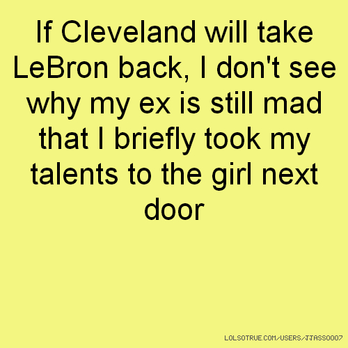 If Cleveland will take LeBron back, I don't see why my ex is still mad that I briefly took my talents to the girl next door