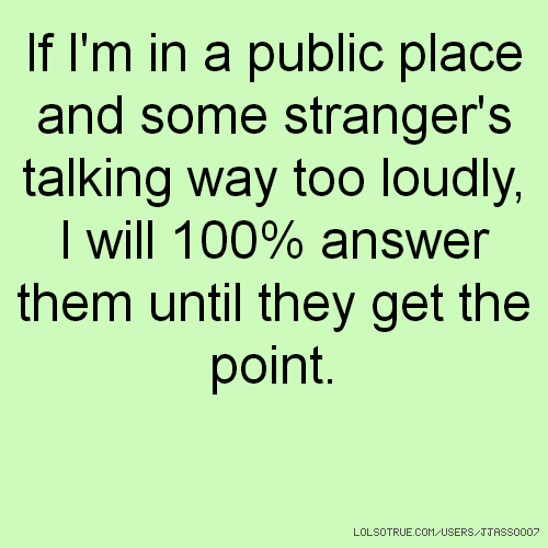 If I'm in a public place and some stranger's talking way too loudly, I will 100% answer them until they get the point.