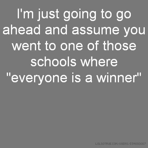 "I'm just going to go ahead and assume you went to one of those schools where ""everyone is a winner"""