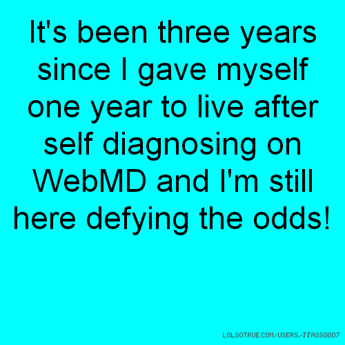 It's been three years since I gave myself one year to live after self diagnosing on WebMD and I'm still here defying the odds!