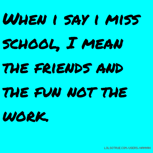 When i say i miss school, I mean the friends and the fun not the work.
