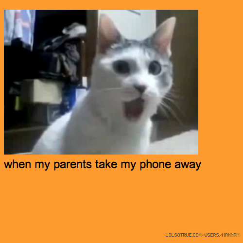when my parents take my phone away