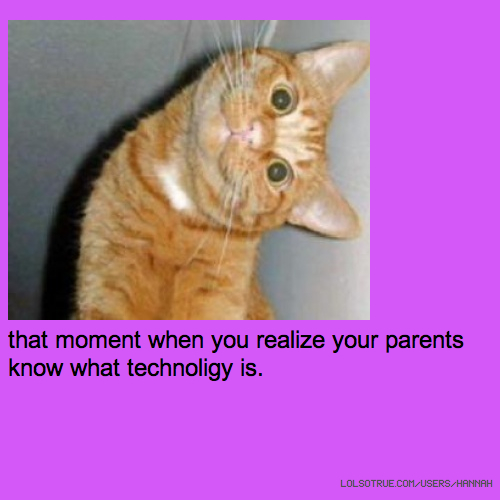 that moment when you realize your parents know what technoligy is.