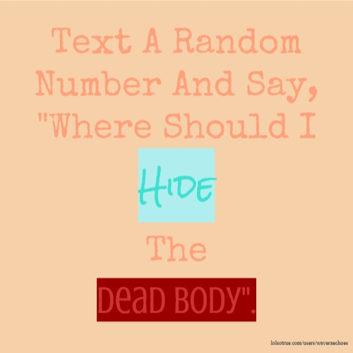 "Text A Random Number And Say, ""Where Should I Hide The Dead Body""."