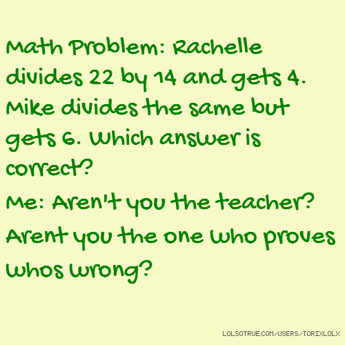Math Problem: Rachelle divides 22 by 14 and gets 4. Mike divides the same but gets 6. Which answer is correct? Me: Aren't you the teacher? Arent you the one who proves whos wrong?