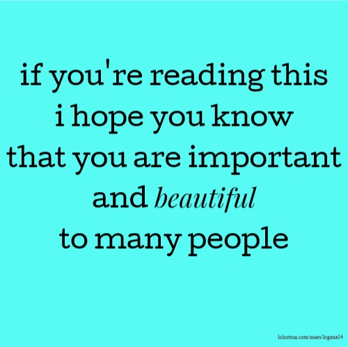 if you're reading this i hope you know that you are important and beautiful to many people
