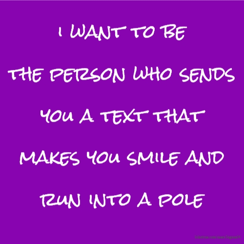 i want to be the person who sends you a text that makes you smile and run into a pole