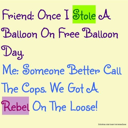 Friend: Once I Stole A Balloon On Free Balloon Day. Me: Someone Better Call The Cops. We Got A Rebel On The Loose!