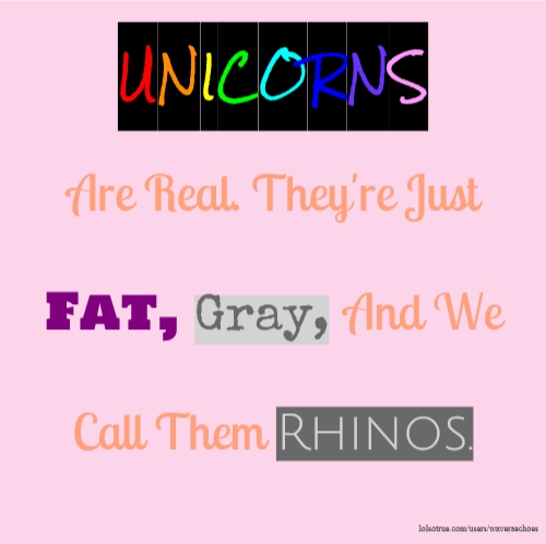 UNICORNS Are Real. They're Just Fat, Gray, And We Call Them Rhinos.
