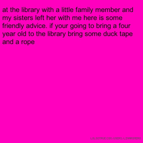 at the library with a little family member and my sisters left her with me here is some friendly advice. if your going to bring a four year old to the library bring some duck tape and a rope