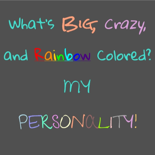What's Big, Crazy, and Rainbow Colored? MY PERSONALITY!