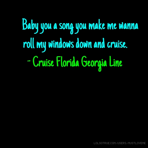 Baby you a song you make me wanna roll my windows down and cruise. - Cruise Florida Georgia Line