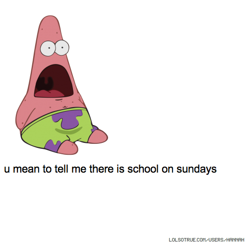 u mean to tell me there is school on sundays