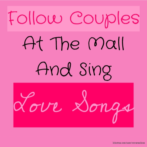 Follow Couples At The Mall And Sing Love Songs