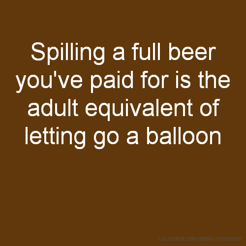 Spilling a full beer you've paid for is the adult equivalent of letting go a balloon