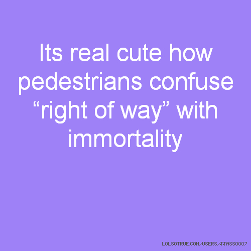 "Its real cute how pedestrians confuse ""right of way"" with immortality"