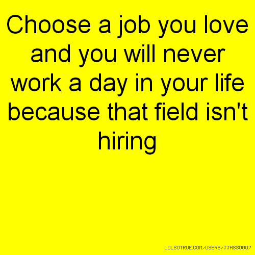 Choose a job you love and you will never work a day in your life because that field isn't hiring