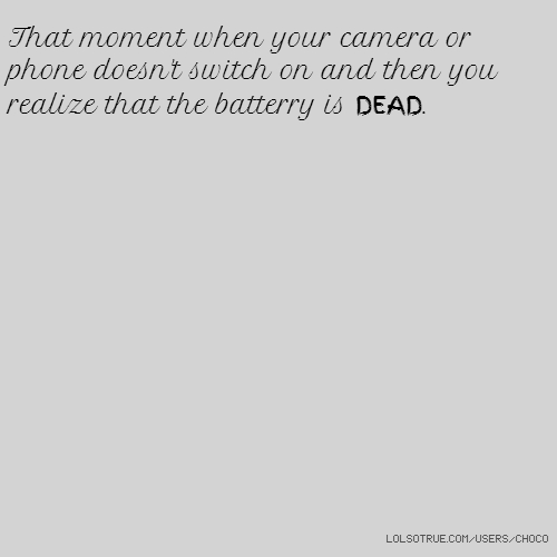 That moment when your camera or phone doesn't switch on and then you realize that the batterry is DEAD.