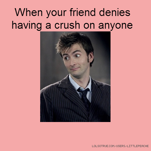When your friend denies having a crush on anyone