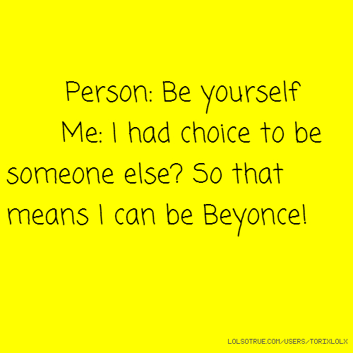 Person: Be yourself Me: I had choice to be someone else? So that means I can be Beyonce!