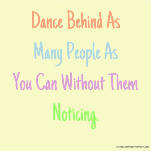 Dance Behind As Many People As You Can Without Them Noticing.
