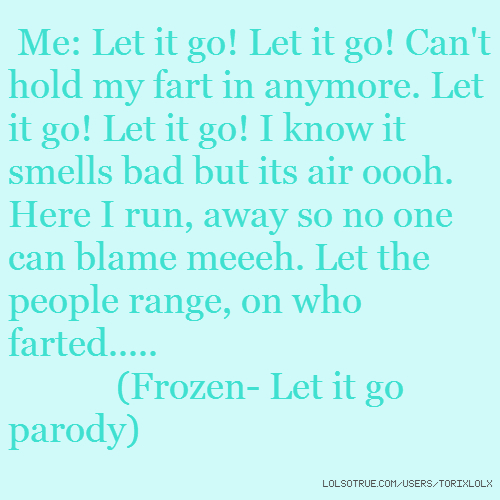Me: Let it go! Let it go! Can't hold my fart in anymore. Let it go! Let it go! I know it smells bad but its air oooh. Here I run, away so no one can blame meeeh. Let the people range, on who farted..... (Frozen- Let it go parody)