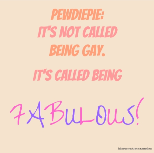 PewDiePie: It's Not Called Being Gay. It's Called Being FABULOUS!