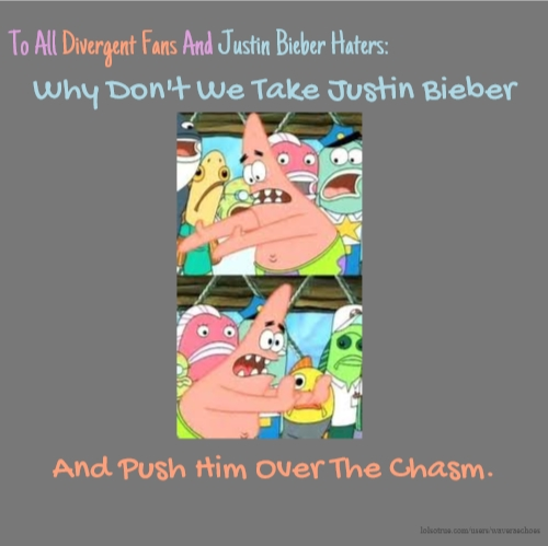 To All Divergent Fans And Justin Bieber Haters: Why Don't We Take Justin Bieber And Push Him Over The Chasm.