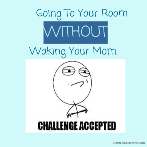 Going To Your Room WITHOUT Waking Your Mom.