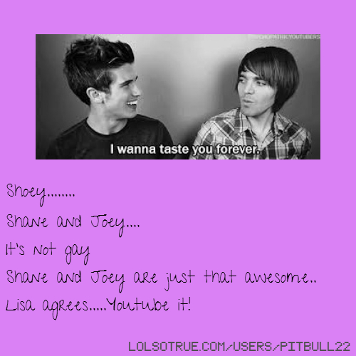 Shoey........ Shane and Joey.... It's not gay Shane and Joey are just that awesome.. Lisa agrees.....Youtube it!
