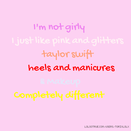 I'm not girly I just like pink and glitters taylor swift heels and manicures & Makeup Completely different