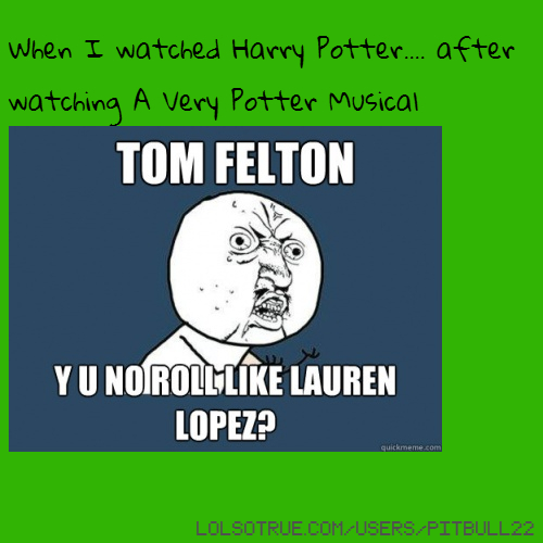 When I watched Harry Potter.... after watching A Very Potter Musical