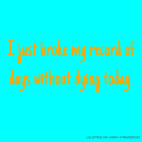 I just broke my record of days without dying today.