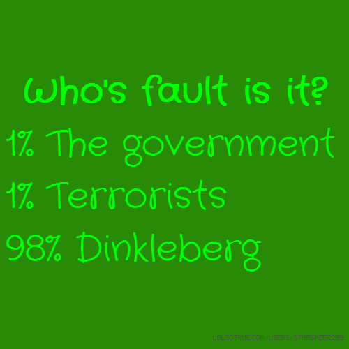 Who's fault is it? 1% The government 1% Terrorists 98% Dinkleberg