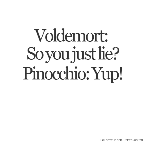 Voldemort: So you just lie? Pinocchio: Yup!