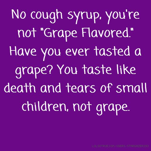 "No cough syrup, you're not ""Grape Flavored."" Have you ever tasted a grape? You taste like death and tears of small children, not grape."