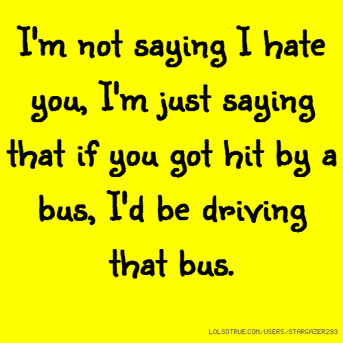 I'm not saying I hate you, I'm just saying that if you got hit by a bus, I'd be driving that bus.
