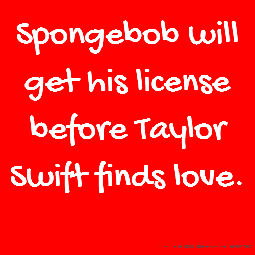 Spongebob will get his license before Taylor Swift finds love.