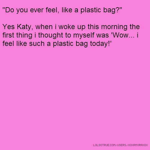 """Do you ever feel, like a plastic bag?"" Yes Katy, when i woke up this morning the first thing i thought to myself was 'Wow... i feel like such a plastic bag today!'"