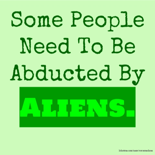 Some People Need To Be Abducted By Aliens.