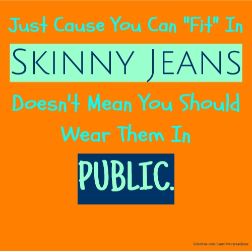 "Just Cause You Can ""Fit"" In Skinny Jeans Doesn't Mean You Should Wear Them In PUBLIC."