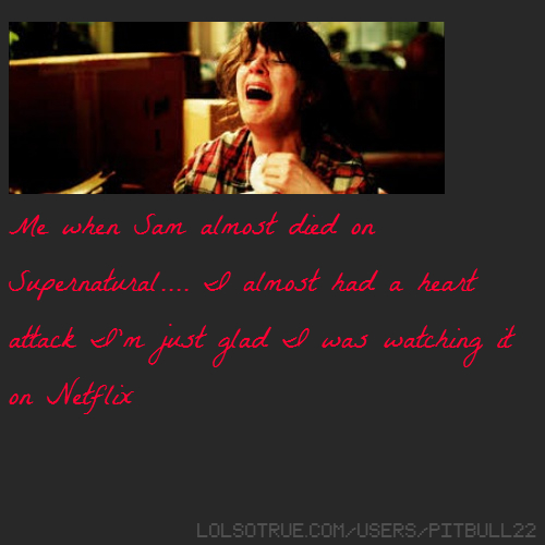 Me when Sam almost died on Supernatural.... I almost had a heart attack I'm just glad I was watching it on Netflix