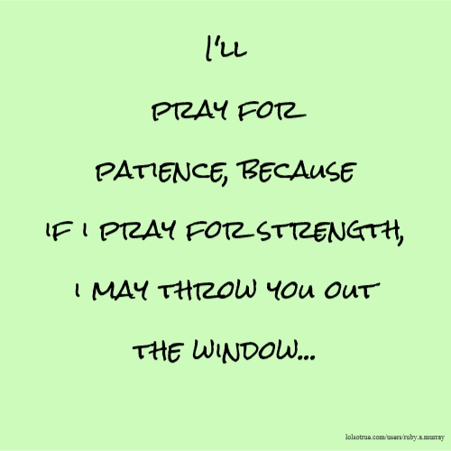 I'll pray for patience, because if i pray for strength, i may throw you out the window...