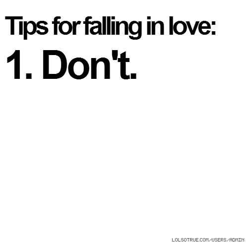 Tips for falling in love: 1. Don't.