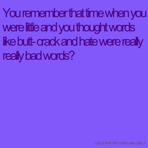 You remember that time when you were little and you thought words like butt- crack and hate were really really bad words?