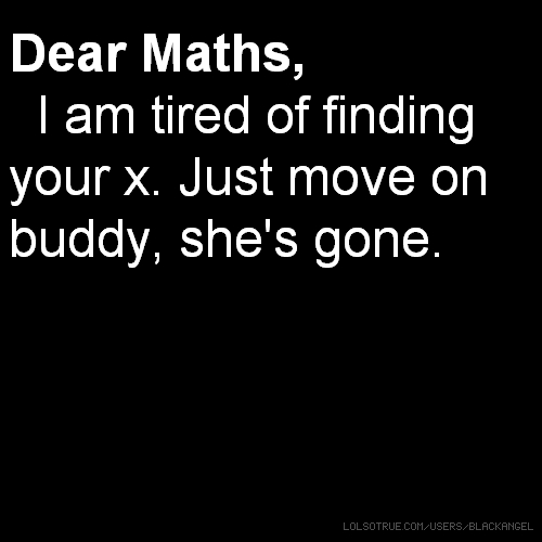 Dear Maths, I am tired of finding your x. Just move on buddy, she's gone.