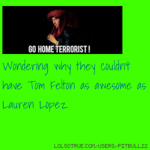 Wondering why they couldn't have Tom Felton as awesome as Lauren Lopez
