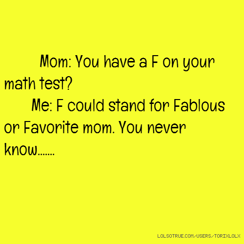 Mom: You have a F on your math test? Me: F could stand for Fablous or Favorite mom. You never know.......