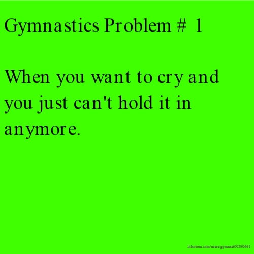 Gymnastics Problem # 1 When you want to cry and you just can't hold it in anymore.