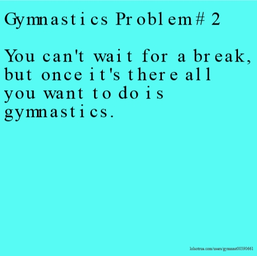 Gymnastics Problem # 2 You can't wait for a break, but once it's there all you want to do is gymnastics.